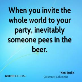 Xeni Jardin  - When you invite the whole world to your party, inevitably someone pees in the beer.