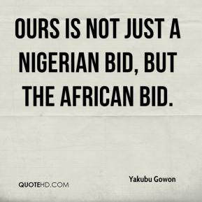 Yakubu Gowon  - Ours is not just a Nigerian bid, but the African bid.