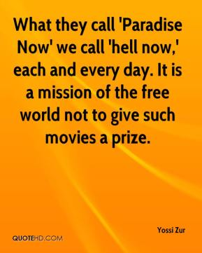 Yossi Zur  - What they call 'Paradise Now' we call 'hell now,' each and every day. It is a mission of the free world not to give such movies a prize.