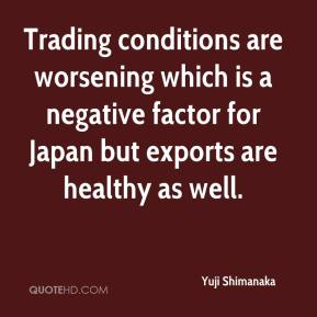 Yuji Shimanaka  - Trading conditions are worsening which is a negative factor for Japan but exports are healthy as well.
