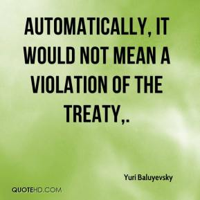 Yuri Baluyevsky  - Automatically, it would not mean a violation of the treaty.