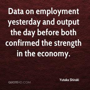 Yutaka Shiraki  - Data on employment yesterday and output the day before both confirmed the strength in the economy.