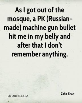 Zahir Shah  - As I got out of the mosque, a PK (Russian-made) machine gun bullet hit me in my belly and after that I don't remember anything.