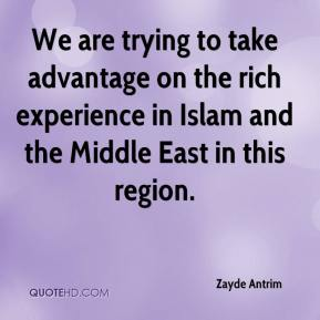 Zayde Antrim  - We are trying to take advantage on the rich experience in Islam and the Middle East in this region.