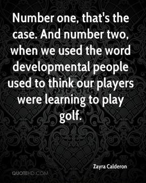 Zayra Calderon  - Number one, that's the case. And number two, when we used the word developmental people used to think our players were learning to play golf.