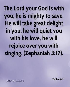 Zephaniah  - The Lord your God is with you, he is mighty to save. He will take great delight in you, he will quiet you with his love, he will rejoice over you with singing. (Zephaniah 3:17).