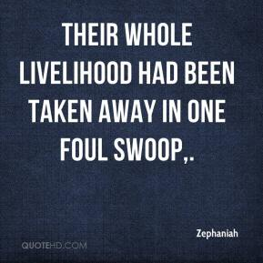 Zephaniah  - Their whole livelihood had been taken away in one foul swoop.