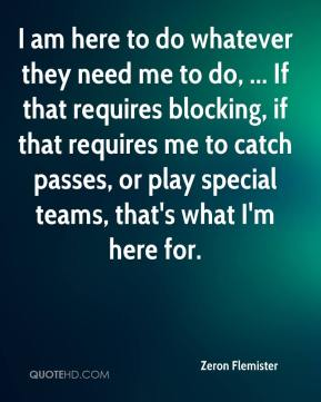 Zeron Flemister  - I am here to do whatever they need me to do, ... If that requires blocking, if that requires me to catch passes, or play special teams, that's what I'm here for.