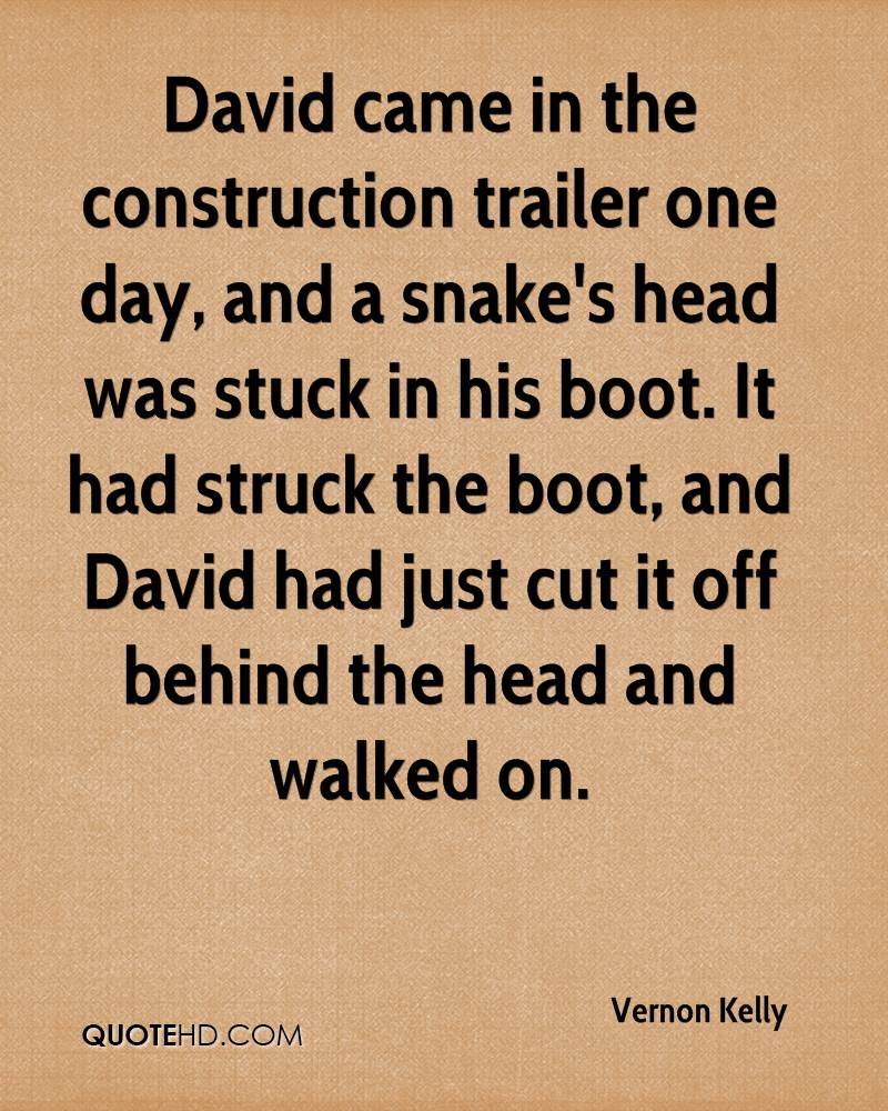 David came in the construction trailer one day, and a snake's head was stuck in his boot. It had struck the boot, and David had just cut it off behind the head and walked on.