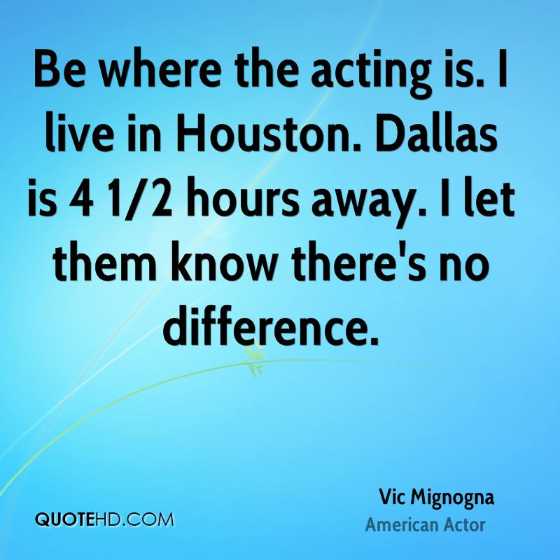 Be where the acting is. I live in Houston. Dallas is 4 1/2 hours away. I let them know there's no difference.