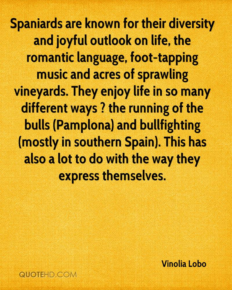 Spaniards are known for their diversity and joyful outlook on life, the romantic language, foot-tapping music and acres of sprawling vineyards. They enjoy life in so many different ways ? the running of the bulls (Pamplona) and bullfighting (mostly in southern Spain). This has also a lot to do with the way they express themselves.