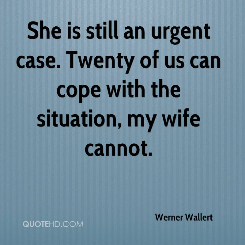 She is still an urgent case. Twenty of us can cope with the situation, my wife cannot.