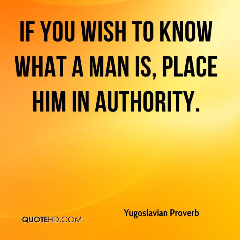 If you wish to know what a man is, place him in authority.