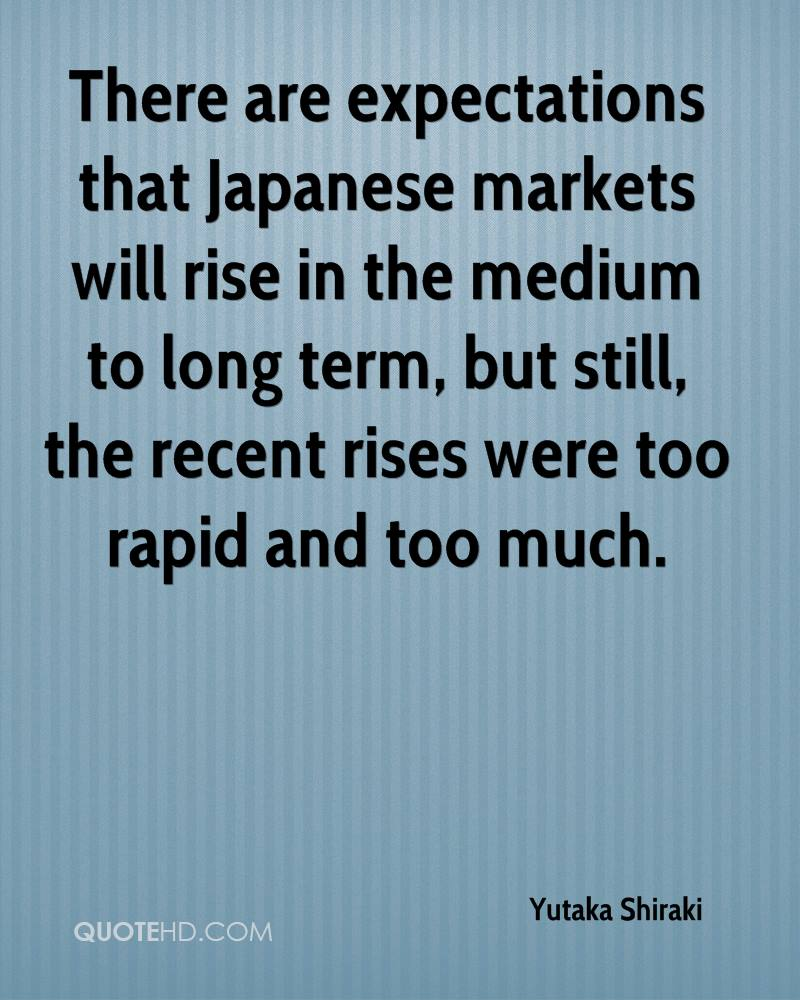 There are expectations that Japanese markets will rise in the medium to long term, but still, the recent rises were too rapid and too much.