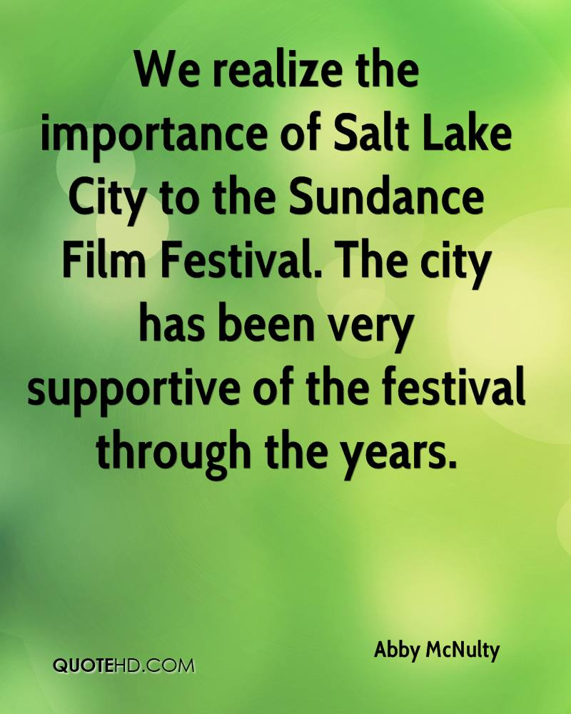 We realize the importance of Salt Lake City to the Sundance Film Festival. The city has been very supportive of the festival through the years.