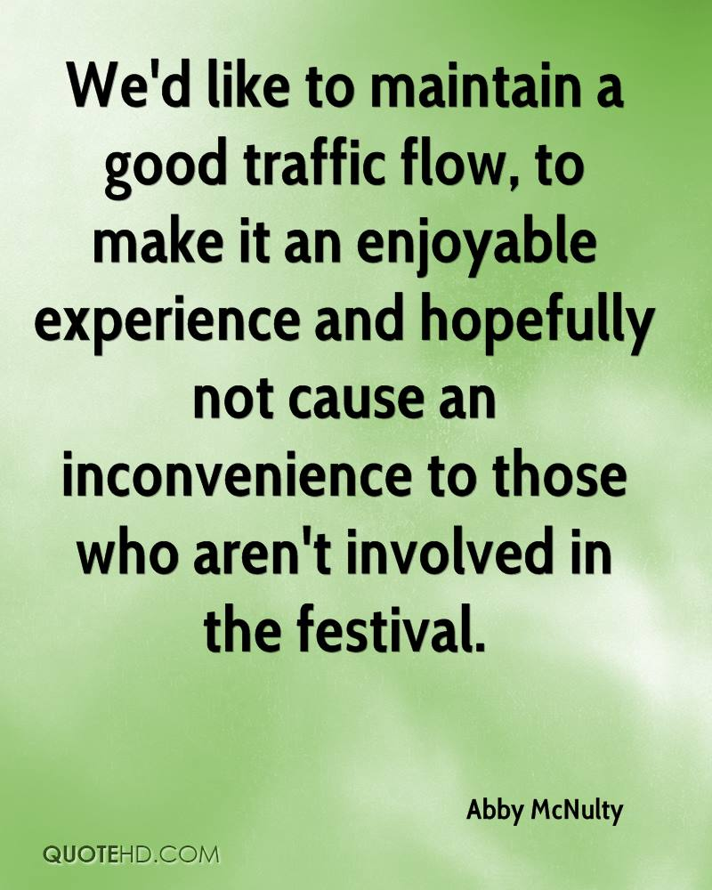We'd like to maintain a good traffic flow, to make it an enjoyable experience and hopefully not cause an inconvenience to those who aren't involved in the festival.