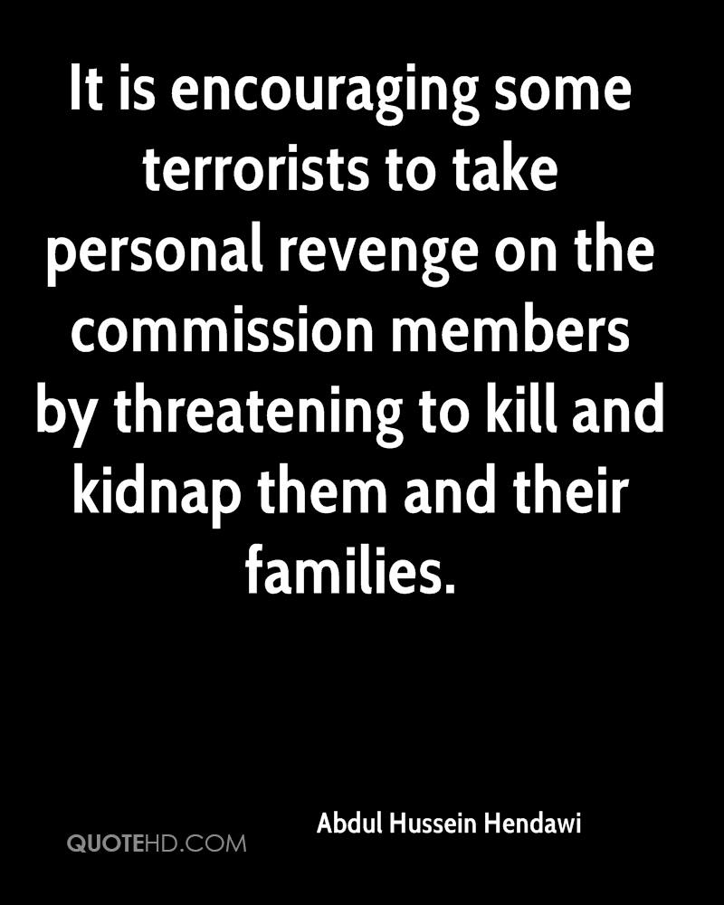 It is encouraging some terrorists to take personal revenge on the commission members by threatening to kill and kidnap them and their families.