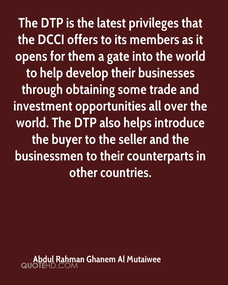 The DTP is the latest privileges that the DCCI offers to its members as it opens for them a gate into the world to help develop their businesses through obtaining some trade and investment opportunities all over the world. The DTP also helps introduce the buyer to the seller and the businessmen to their counterparts in other countries.