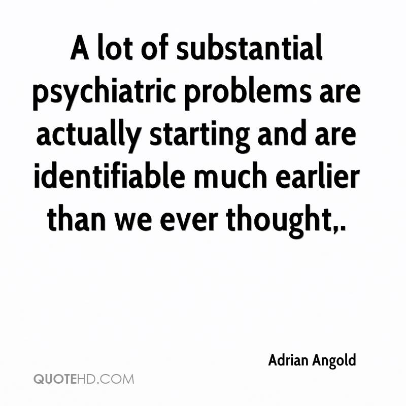 A lot of substantial psychiatric problems are actually starting and are identifiable much earlier than we ever thought.