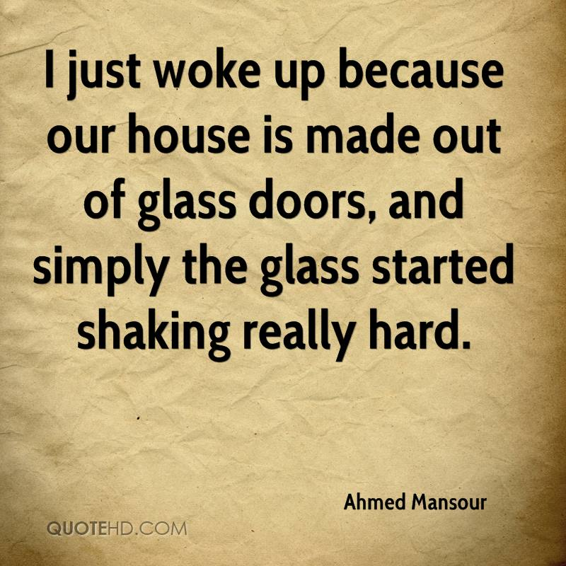I just woke up because our house is made out of glass doors, and simply the glass started shaking really hard.