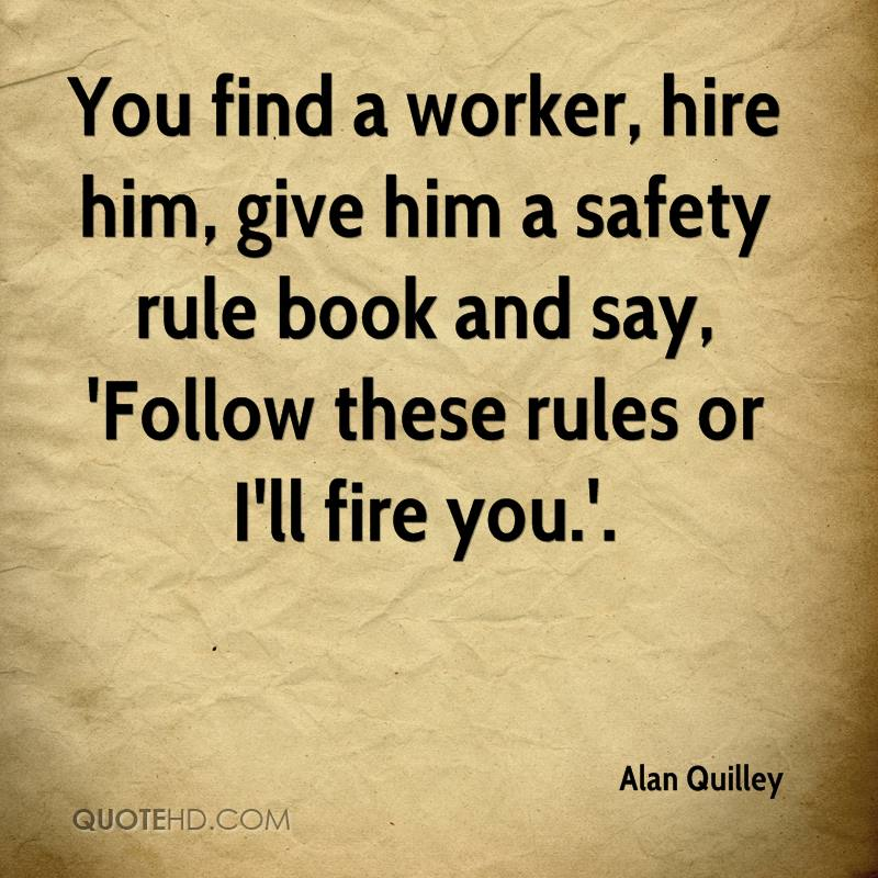 You find a worker, hire him, give him a safety rule book and say, 'Follow these rules or I'll fire you.'.