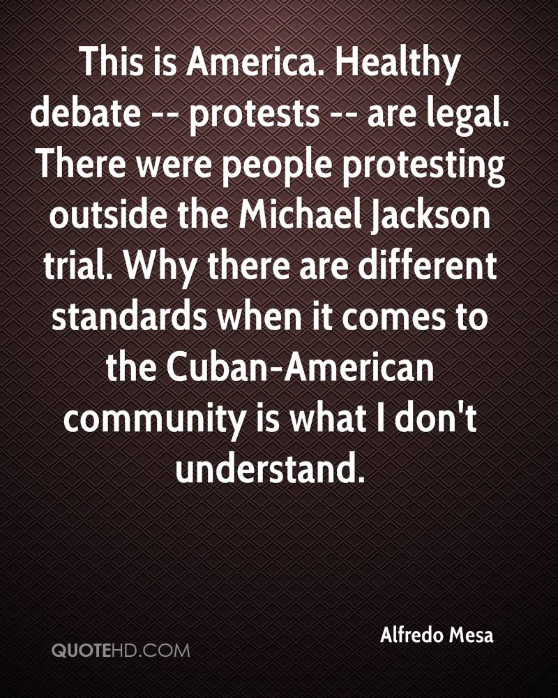This is America. Healthy debate -- protests -- are legal. There were people protesting outside the Michael Jackson trial. Why there are different standards when it comes to the Cuban-American community is what I don't understand.