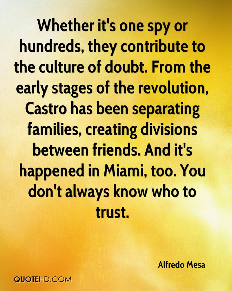 Whether it's one spy or hundreds, they contribute to the culture of doubt. From the early stages of the revolution, Castro has been separating families, creating divisions between friends. And it's happened in Miami, too. You don't always know who to trust.