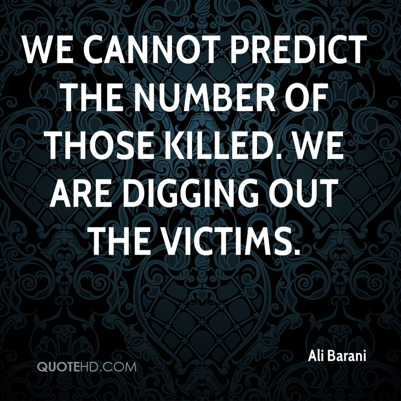 We cannot predict the number of those killed. We are digging out the victims.