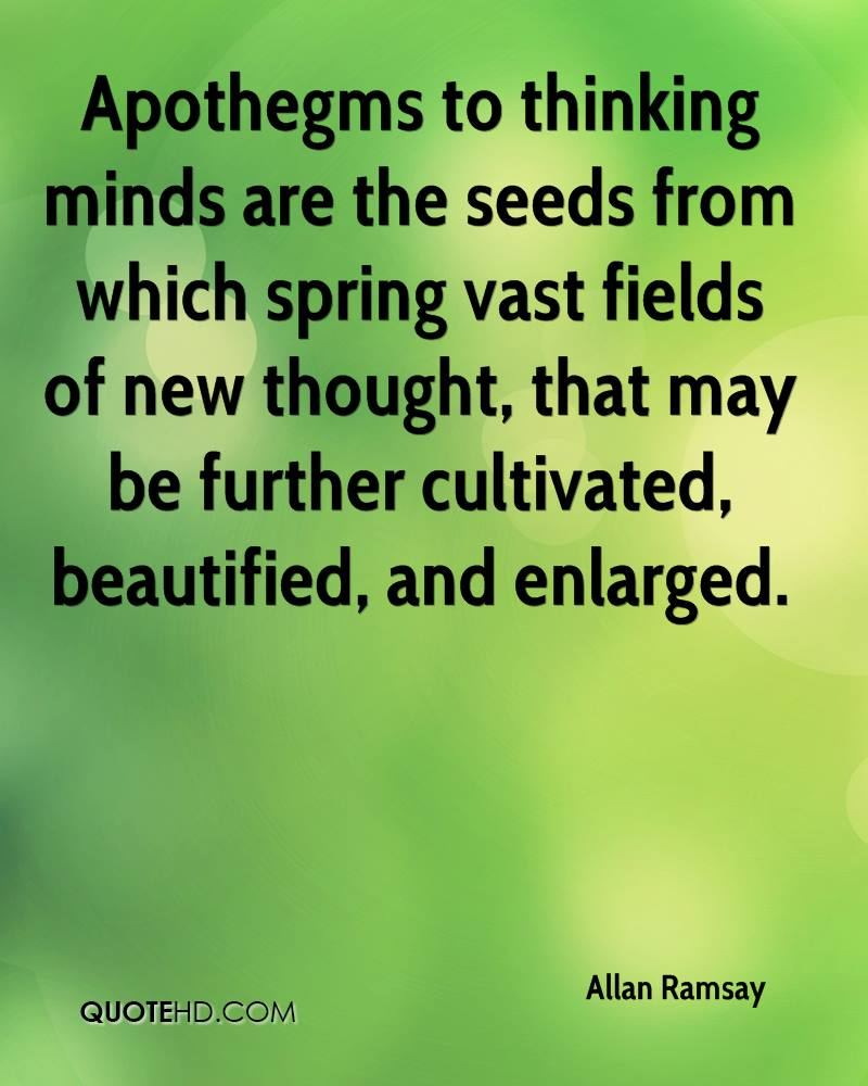 Apothegms to thinking minds are the seeds from which spring vast fields of new thought, that may be further cultivated, beautified, and enlarged.