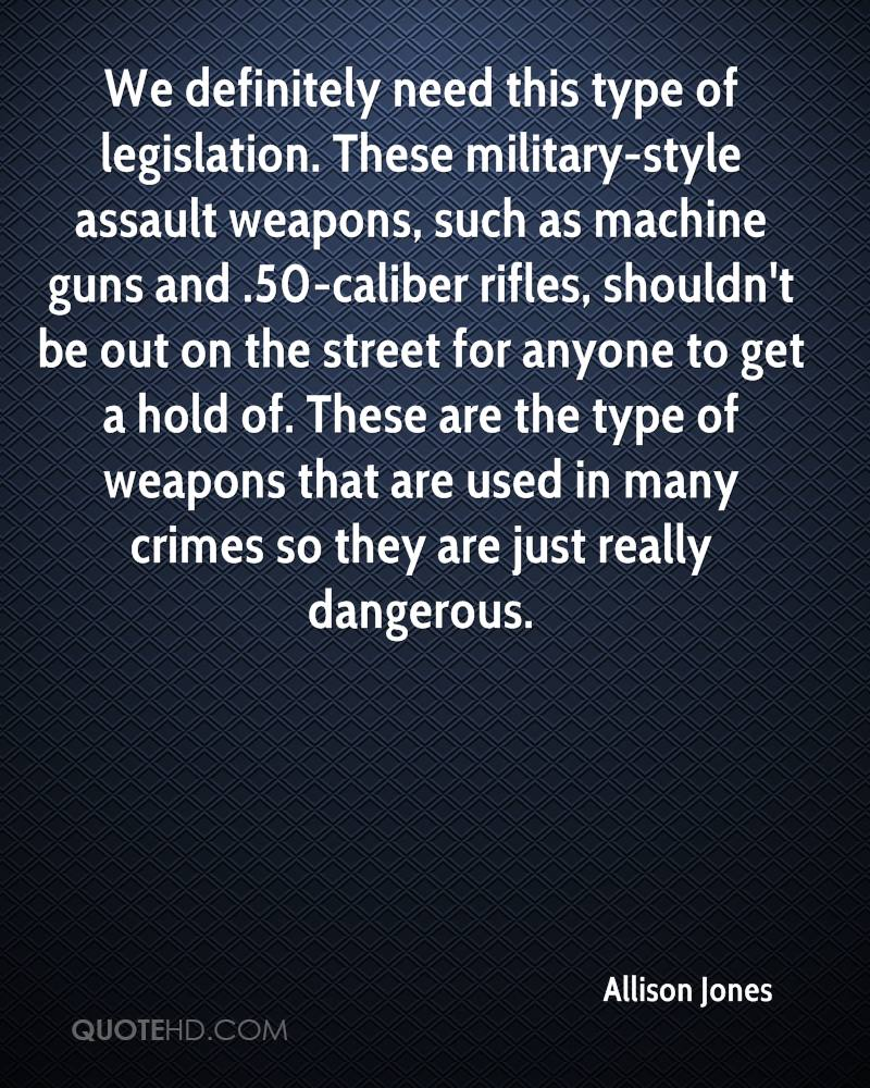 We definitely need this type of legislation. These military-style assault weapons, such as machine guns and .50-caliber rifles, shouldn't be out on the street for anyone to get a hold of. These are the type of weapons that are used in many crimes so they are just really dangerous.