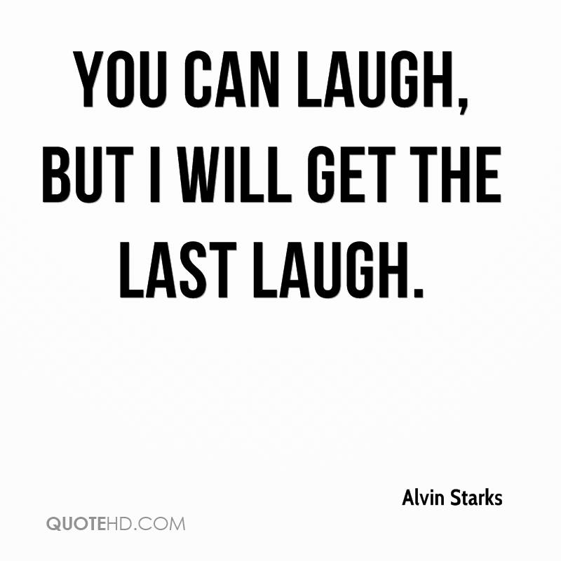 You can laugh, but I will get the last laugh.