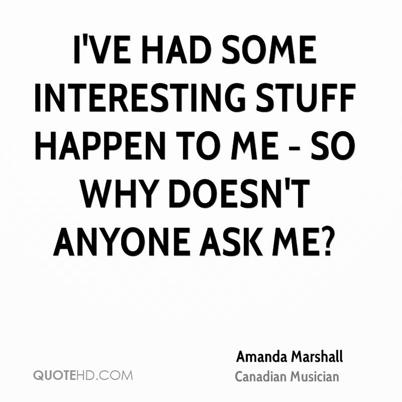 I've had some interesting stuff happen to me - so why doesn't anyone ask me?