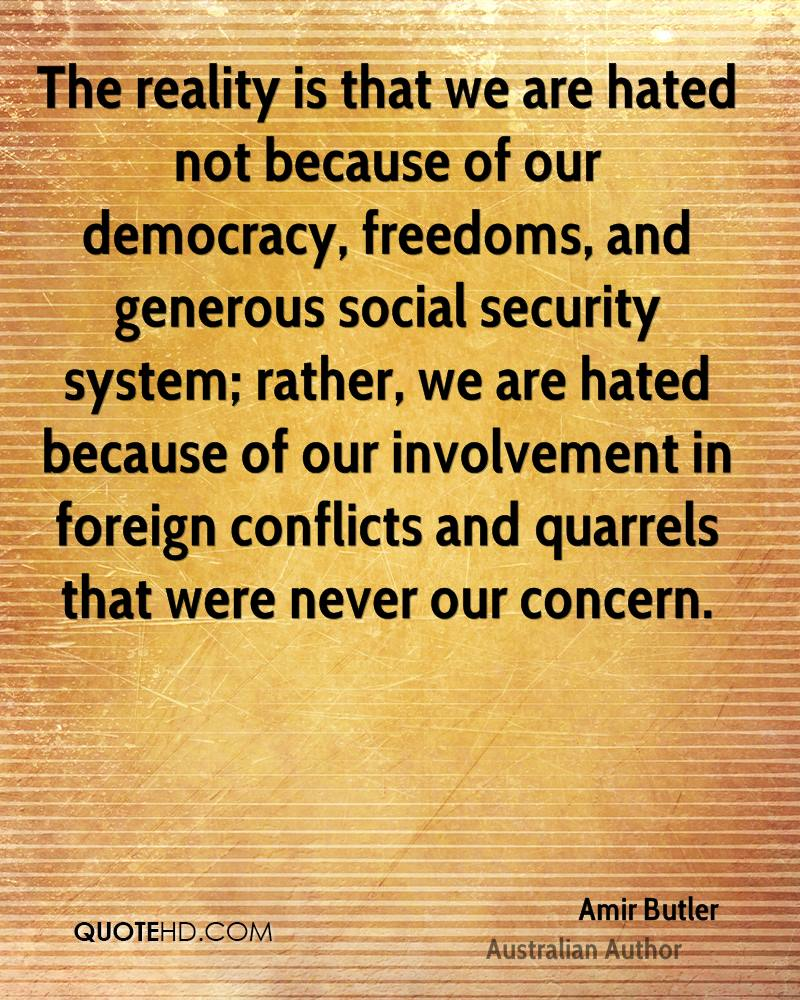 The reality is that we are hated not because of our democracy, freedoms, and generous social security system; rather, we are hated because of our involvement in foreign conflicts and quarrels that were never our concern.