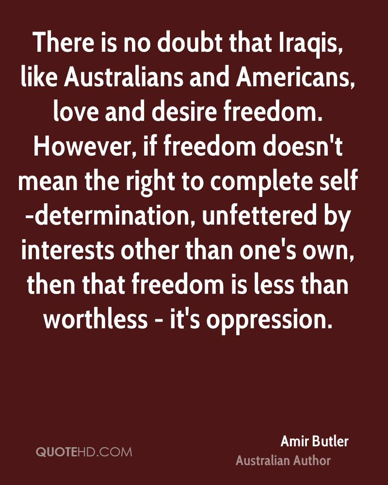 There is no doubt that Iraqis, like Australians and Americans, love and desire freedom. However, if freedom doesn't mean the right to complete self-determination, unfettered by interests other than one's own, then that freedom is less than worthless - it's oppression.