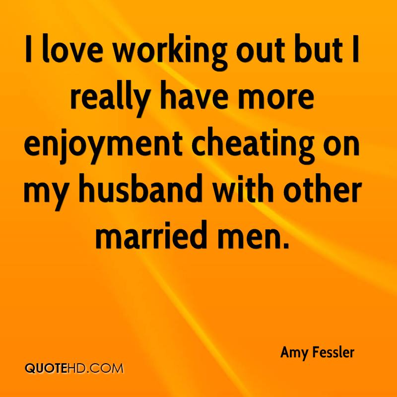 I love working out but I really have more enjoyment cheating on my husband with other married men.