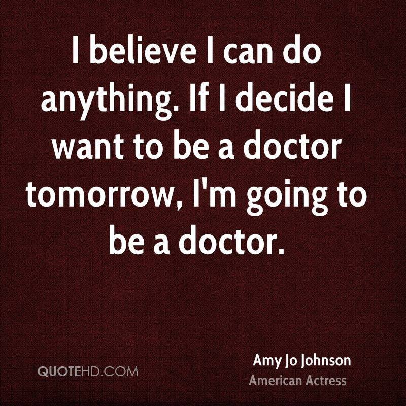 I believe I can do anything. If I decide I want to be a doctor tomorrow, I'm going to be a doctor.