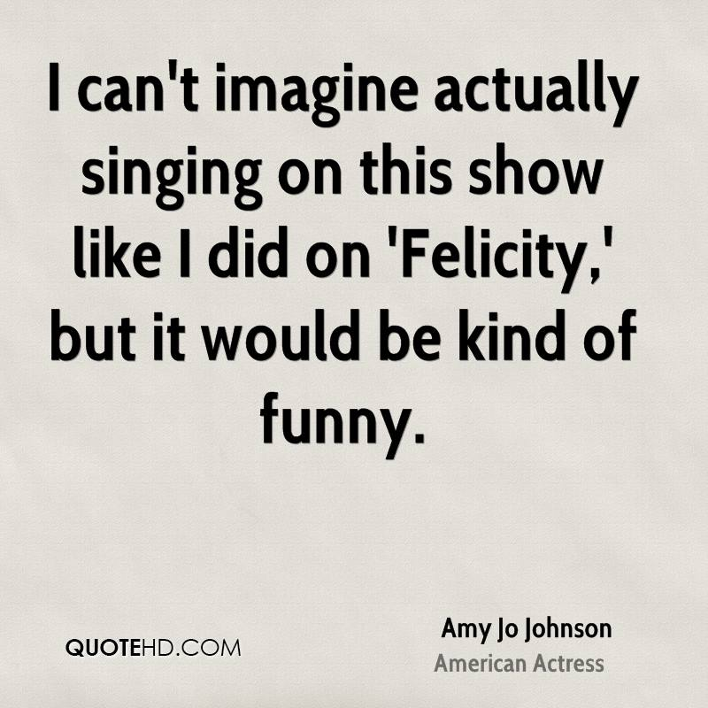 I can't imagine actually singing on this show like I did on 'Felicity,' but it would be kind of funny.