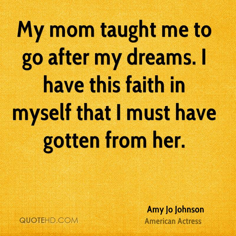 My mom taught me to go after my dreams. I have this faith in myself that I must have gotten from her.