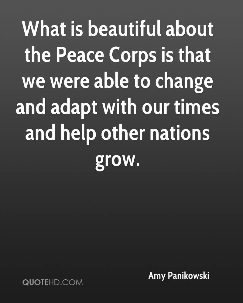 What is beautiful about the Peace Corps is that we were able to change and adapt with our times and help other nations grow.