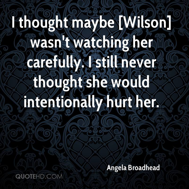 I thought maybe [Wilson] wasn't watching her carefully. I still never thought she would intentionally hurt her.