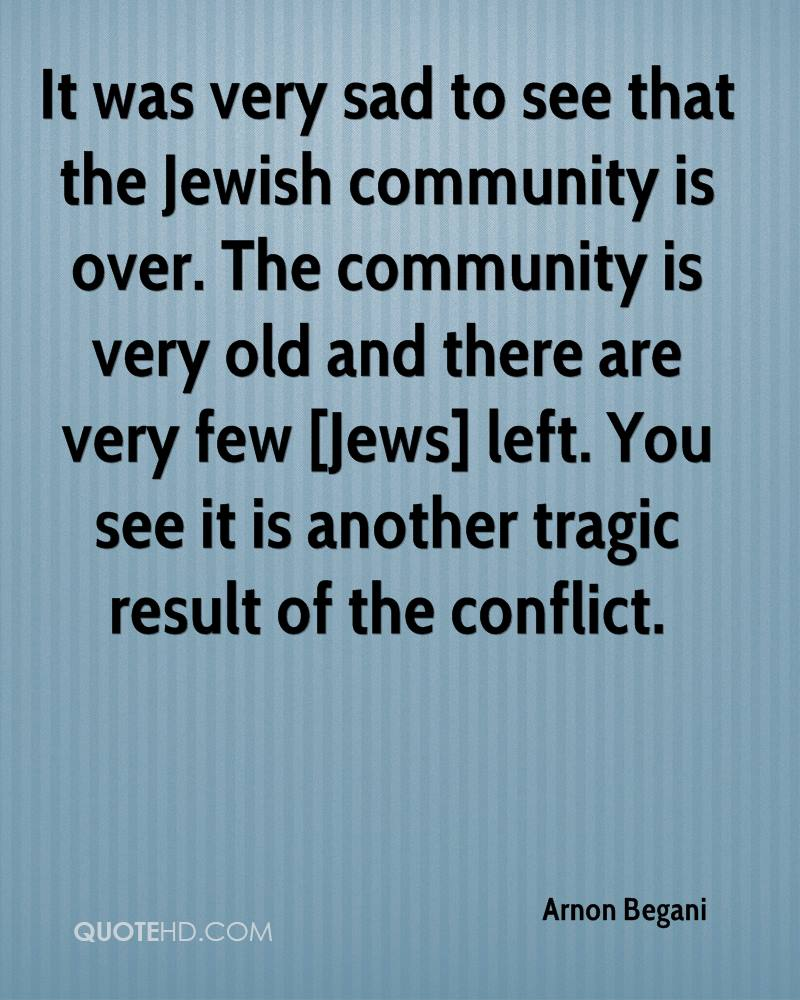 It was very sad to see that the Jewish community is over. The community is very old and there are very few [Jews] left. You see it is another tragic result of the conflict.