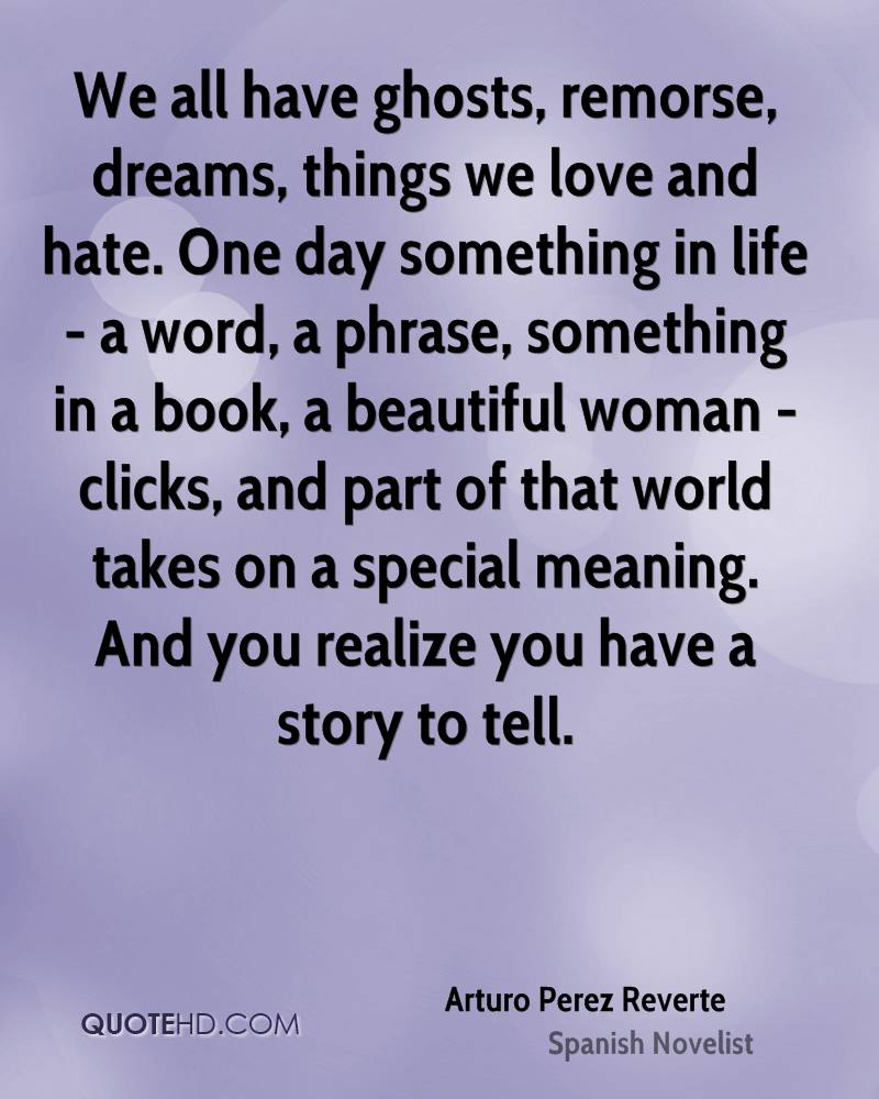 We all have ghosts, remorse, dreams, things we love and hate. One day something in life - a word, a phrase, something in a book, a beautiful woman - clicks, and part of that world takes on a special meaning. And you realize you have a story to tell.