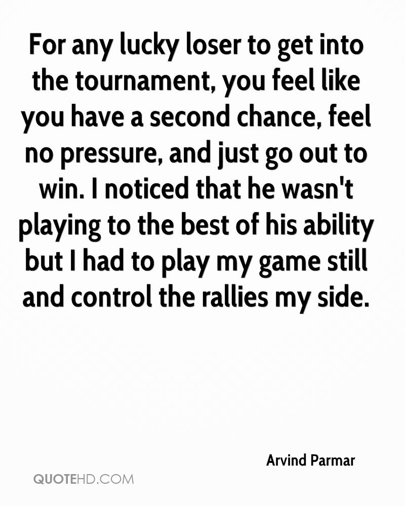 For any lucky loser to get into the tournament, you feel like you have a second chance, feel no pressure, and just go out to win. I noticed that he wasn't playing to the best of his ability but I had to play my game still and control the rallies my side.