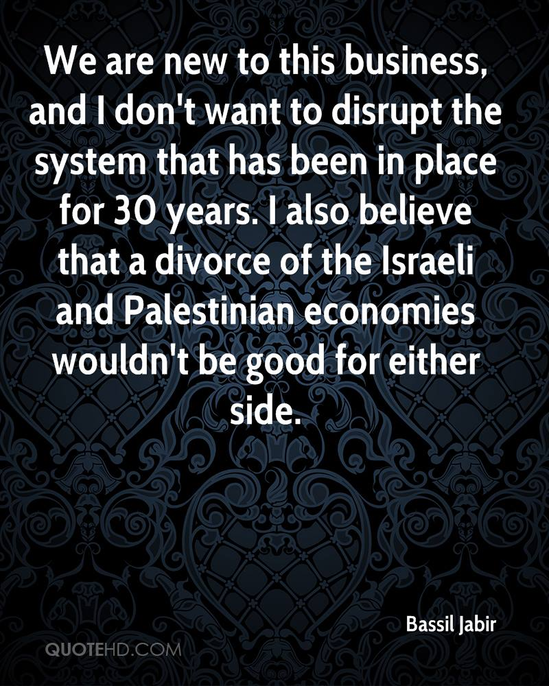 We are new to this business, and I don't want to disrupt the system that has been in place for 30 years. I also believe that a divorce of the Israeli and Palestinian economies wouldn't be good for either side.
