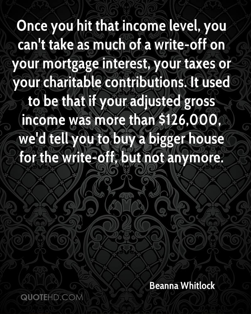 Once you hit that income level, you can't take as much of a write-off on your mortgage interest, your taxes or your charitable contributions. It used to be that if your adjusted gross income was more than $126,000, we'd tell you to buy a bigger house for the write-off, but not anymore.
