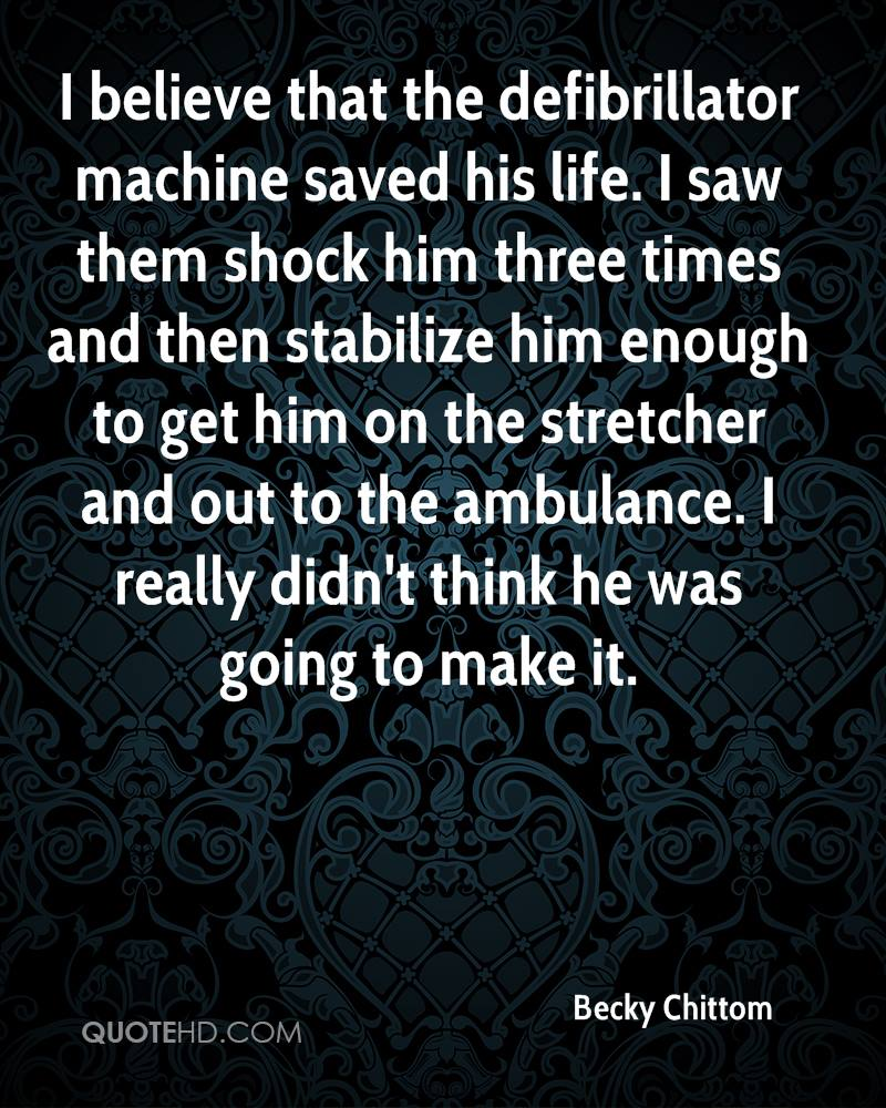 I believe that the defibrillator machine saved his life. I saw them shock him three times and then stabilize him enough to get him on the stretcher and out to the ambulance. I really didn't think he was going to make it.