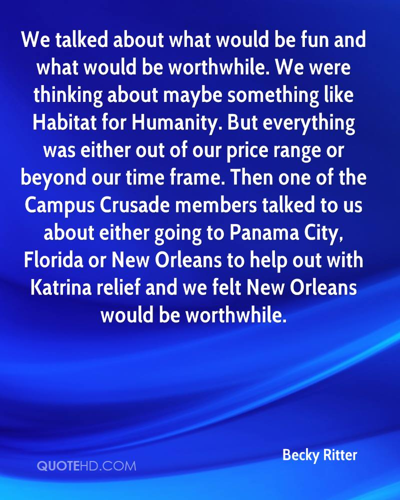 We talked about what would be fun and what would be worthwhile. We were thinking about maybe something like Habitat for Humanity. But everything was either out of our price range or beyond our time frame. Then one of the Campus Crusade members talked to us about either going to Panama City, Florida or New Orleans to help out with Katrina relief and we felt New Orleans would be worthwhile.