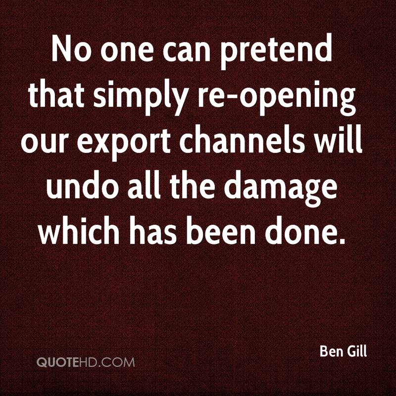 No one can pretend that simply re-opening our export channels will undo all the damage which has been done.