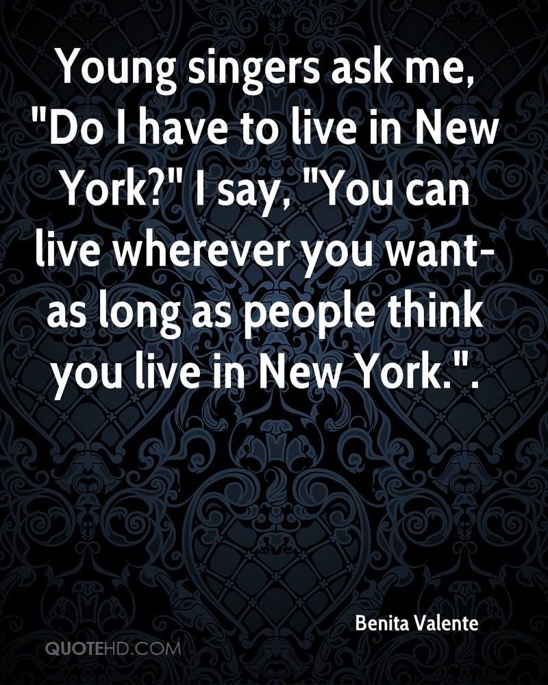 """Young singers ask me, """"Do I have to live in New York?"""" I say, """"You can live wherever you want-as long as people think you live in New York.""""."""