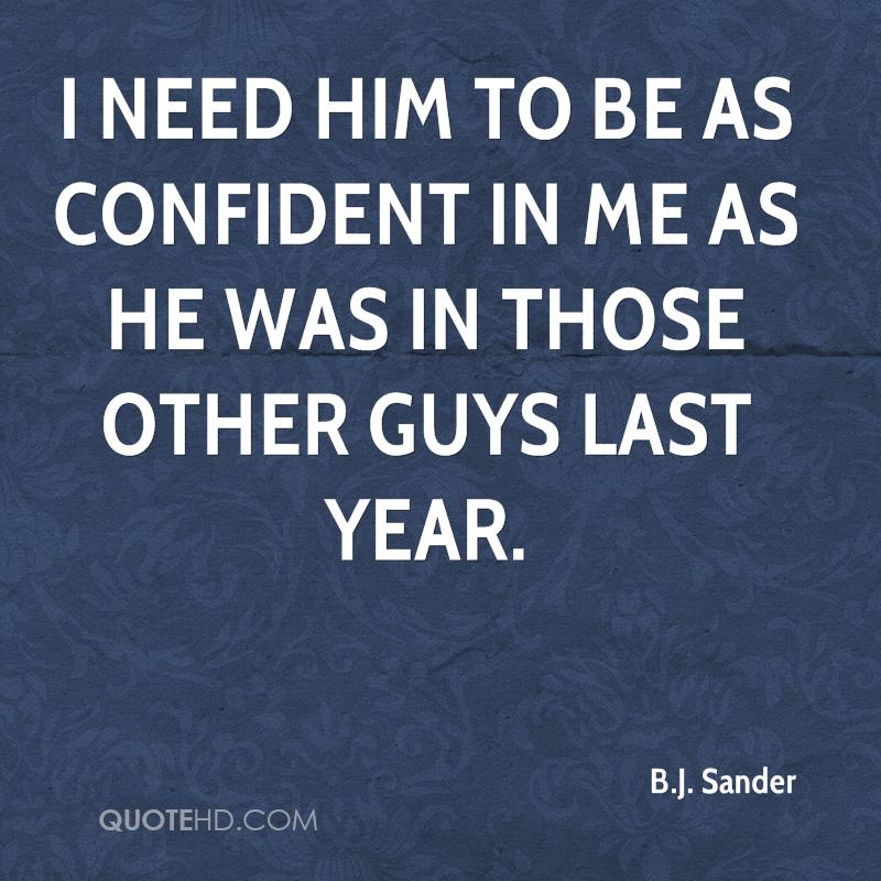 I need him to be as confident in me as he was in those other guys last year.